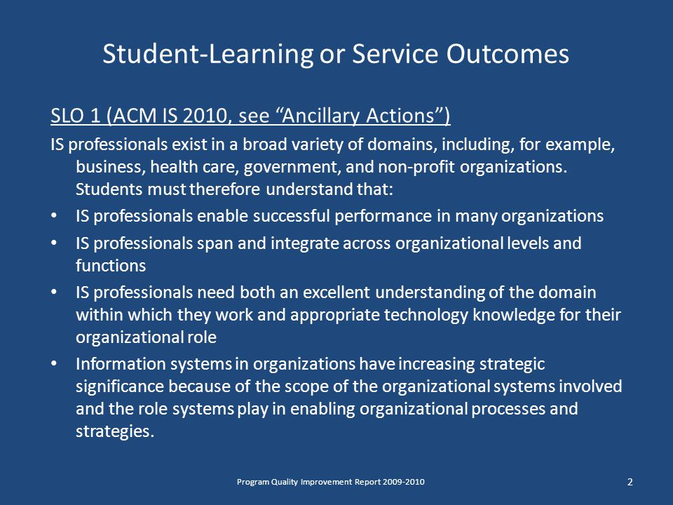 Student-Learning or Service Outcomes SLO 1 (ACM IS 2010, see Ancillary Actions ) IS professionals exist in a broad variety of domains, including, for example, business, health care, government, and non-profit organizations.