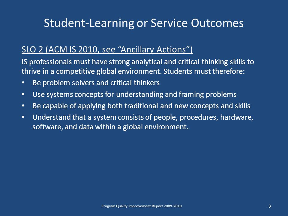 Student-Learning or Service Outcomes SLO 2 (ACM IS 2010, see Ancillary Actions ) IS professionals must have strong analytical and critical thinking skills to thrive in a competitive global environment.