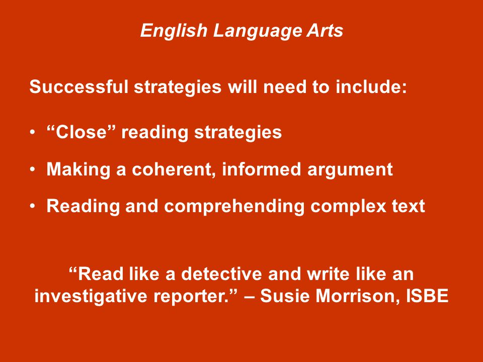 English Language Arts Successful strategies will need to include: Close reading strategies Making a coherent, informed argument Reading and comprehending complex text Read like a detective and write like an investigative reporter. – Susie Morrison, ISBE