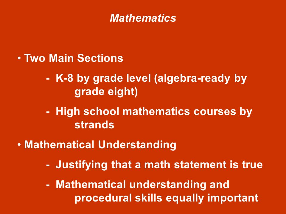 Mathematics Two Main Sections - K-8 by grade level (algebra-ready by grade eight) - High school mathematics courses by strands Mathematical Understanding - Justifying that a math statement is true - Mathematical understanding and procedural skills equally important