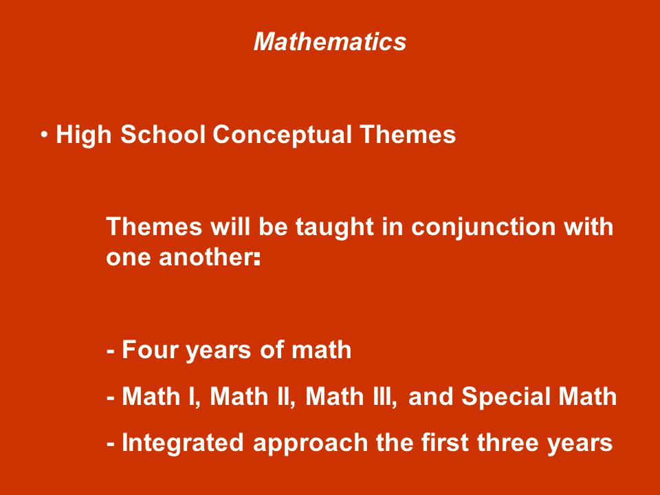Mathematics High School Conceptual Themes Themes will be taught in conjunction with one another : - Four years of math - Math I, Math II, Math III, and Special Math - Integrated approach the first three years