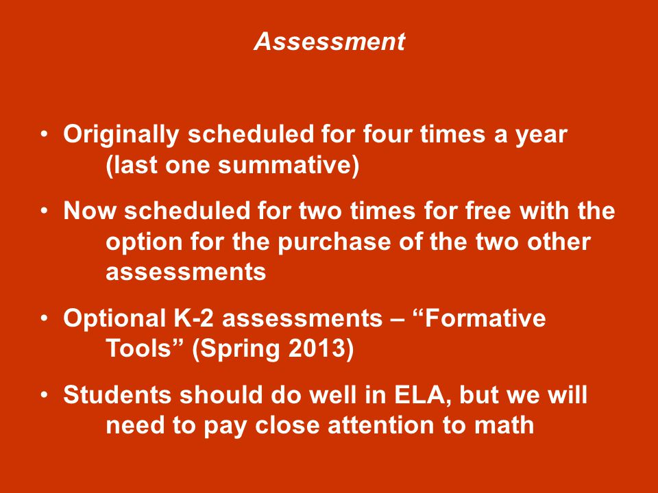 Assessment Originally scheduled for four times a year (last one summative) Now scheduled for two times for free with the option for the purchase of the two other assessments Optional K-2 assessments – Formative Tools (Spring 2013) Students should do well in ELA, but we will need to pay close attention to math
