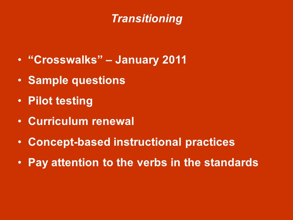 Transitioning Crosswalks – January 2011 Sample questions Pilot testing Curriculum renewal Concept-based instructional practices Pay attention to the verbs in the standards