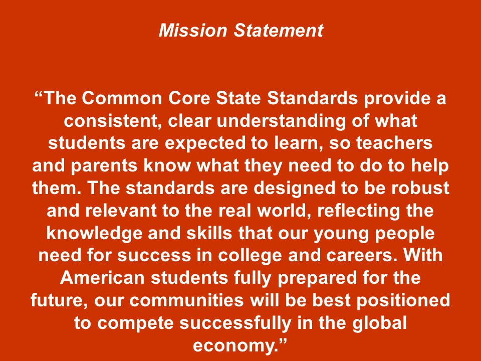 Mission Statement The Common Core State Standards provide a consistent, clear understanding of what students are expected to learn, so teachers and parents know what they need to do to help them.