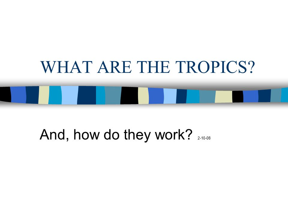 WHAT ARE THE TROPICS And, how do they work 2-10-08