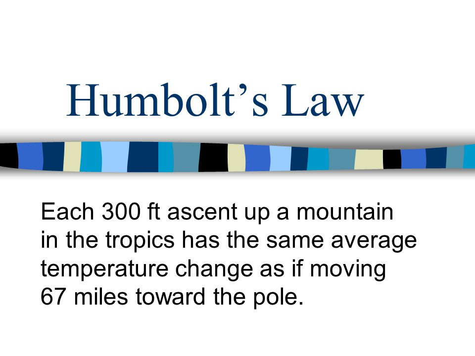 Humbolt's Law Each 300 ft ascent up a mountain in the tropics has the same average temperature change as if moving 67 miles toward the pole.