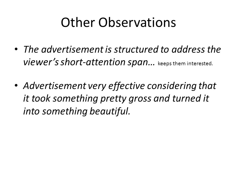 Other Observations The advertisement is structured to address the viewer's short-attention span… keeps them interested.