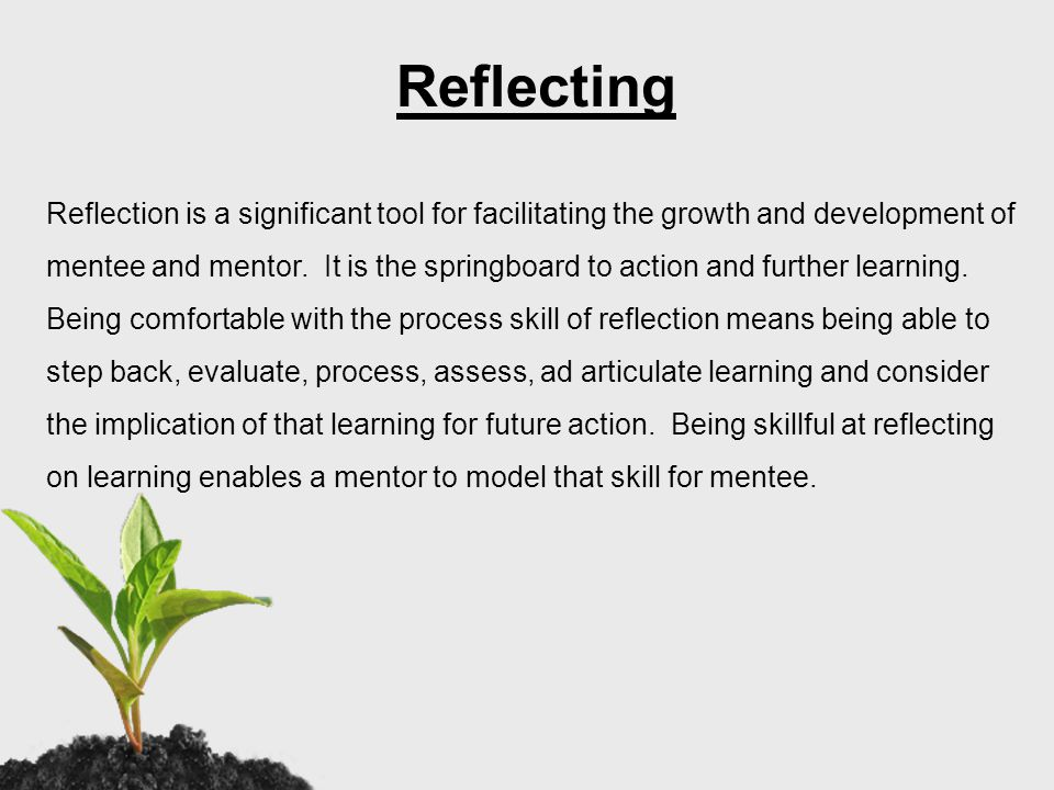 Regular mentoring reflection has the following benefits: Clarifies thinking Captures the richness of learning experiences Helps to sort out the mentor's feelings about what is occurring Provides a written log with specific details and information Promotes systematic and intentional reflection ( see Strategies for Successful Reflection handouts)