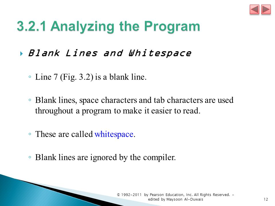  Blank Lines and Whitespace ◦ Line 7 (Fig. 3.2) is a blank line. ◦ Blank lines, space characters and tab characters are used throughout a program to