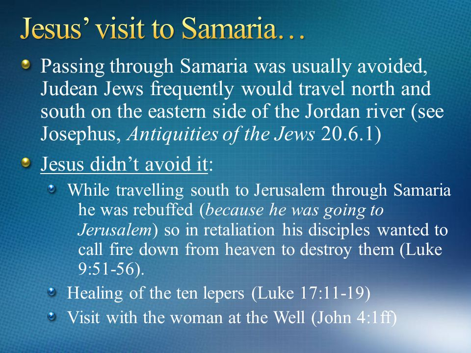 The exemplary Good Samaritan - Jesus' real life story - Luke 10:30-37 The single leper from the 10 Jesus healed was a Samaritan – Luke 17:11-19 Through one Samaritan woman a whole village became Christian – John 4 Jesus instructs his disciples that after receiving the Holy Spirit they would be witnesses in Jerusalem, Judaea, Samaria, and the world.