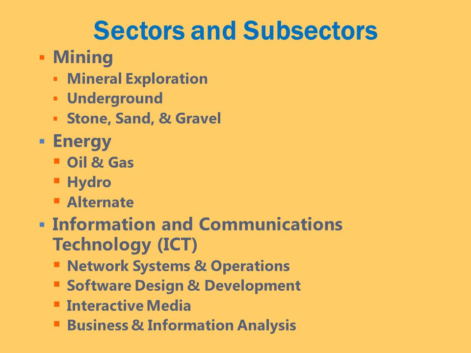 Sectors and Subsectors  Mining  Mineral Exploration  Underground  Stone, Sand, & Gravel  Energy  Oil & Gas  Hydro  Alternate  Information and Communications Technology (ICT)  Network Systems & Operations  Software Design & Development  Interactive Media  Business & Information Analysis