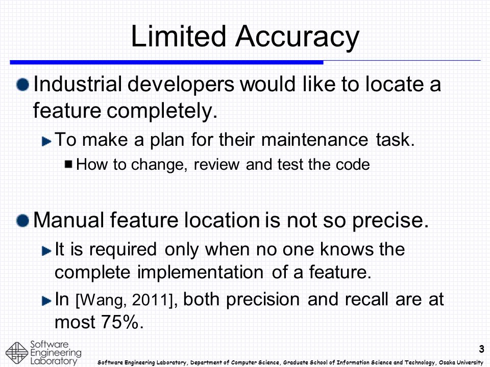 3 Software Engineering Laboratory, Department of Computer Science, Graduate School of Information Science and Technology, Osaka University Limited Accuracy Industrial developers would like to locate a feature completely.