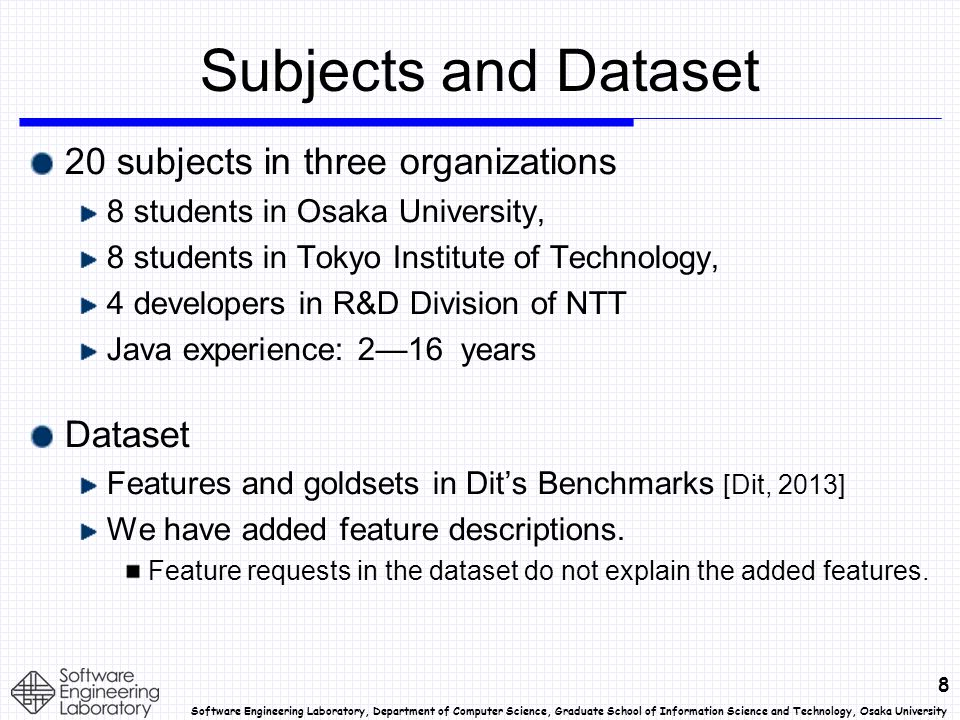 8 Software Engineering Laboratory, Department of Computer Science, Graduate School of Information Science and Technology, Osaka University Subjects and Dataset 20 subjects in three organizations 8 students in Osaka University, 8 students in Tokyo Institute of Technology, 4 developers in R&D Division of NTT Java experience: 2—16 years Dataset Features and goldsets in Dit's Benchmarks [Dit, 2013] We have added feature descriptions.
