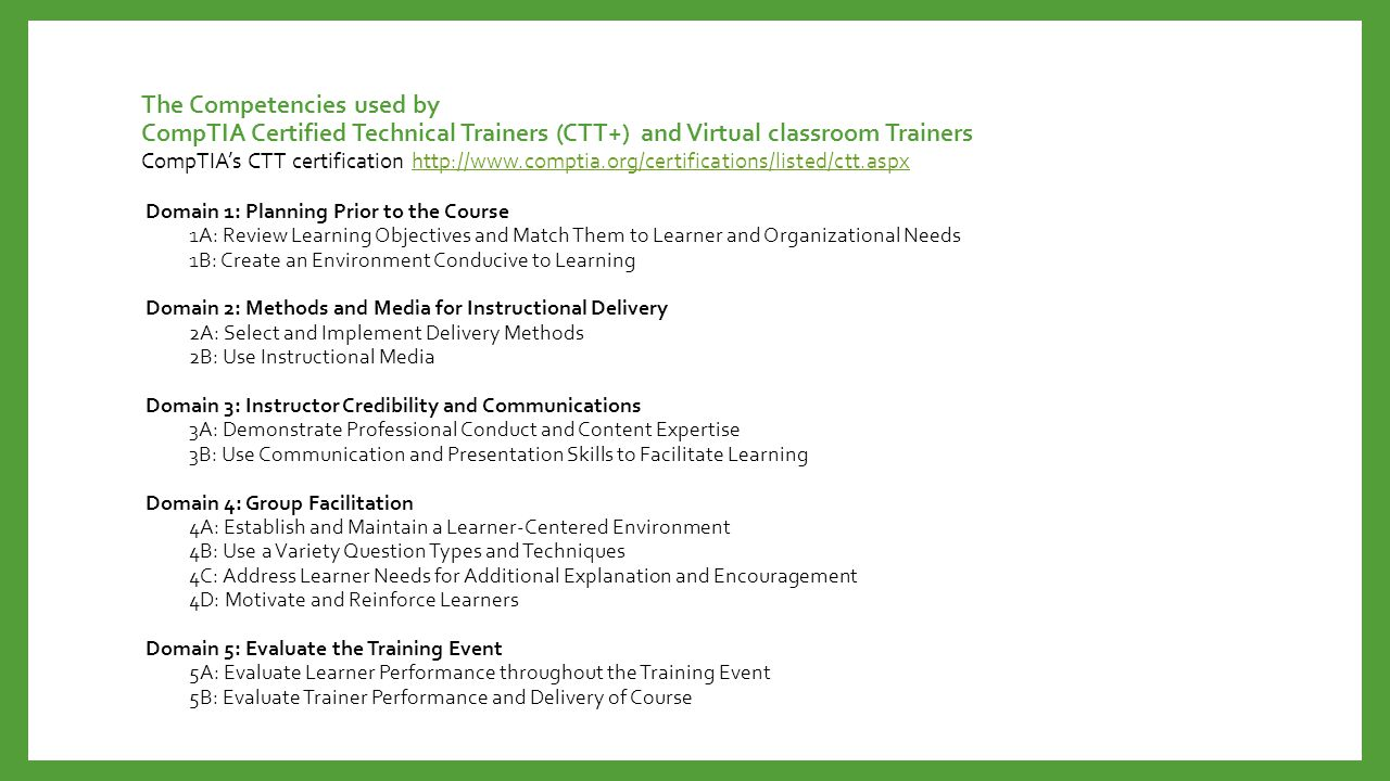 The Competencies used by CompTIA Certified Technical Trainers (CTT+) and Virtual classroom Trainers Domain 1: Planning Prior to the Course 1A: Review Learning Objectives and Match Them to Learner and Organizational Needs 1B: Create an Environment Conducive to Learning Domain 2: Methods and Media for Instructional Delivery 2A: Select and Implement Delivery Methods 2B: Use Instructional Media Domain 3: Instructor Credibility and Communications 3A: Demonstrate Professional Conduct and Content Expertise 3B: Use Communication and Presentation Skills to Facilitate Learning Domain 4: Group Facilitation 4A: Establish and Maintain a Learner-Centered Environment 4B: Use a Variety Question Types and Techniques 4C: Address Learner Needs for Additional Explanation and Encouragement 4D: Motivate and Reinforce Learners Domain 5: Evaluate the Training Event 5A: Evaluate Learner Performance throughout the Training Event 5B: Evaluate Trainer Performance and Delivery of Course CompTIA's CTT certification http://www.comptia.org/certifications/listed/ctt.aspxhttp://www.comptia.org/certifications/listed/ctt.aspx