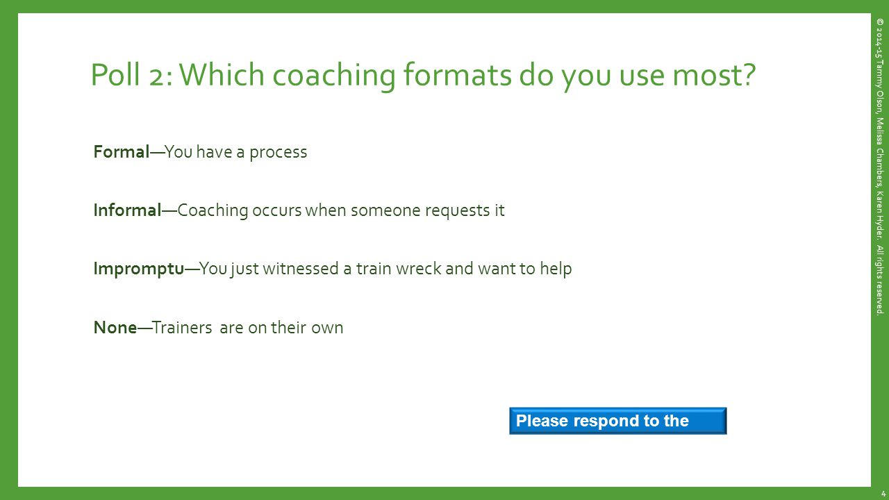 Coaching Trainers for Success in Virtual Online Sessions Agree on 7 points Identify improvement opportunity appropriate for scope Note the skill area(s) needed  Technical, Design, Delivery Focus on specific issues and solutions Use the Do-Listen-Learn-Apply model to observe, demonstrate options, apply and practice in context Recognize and reward improvements Achieve goals.