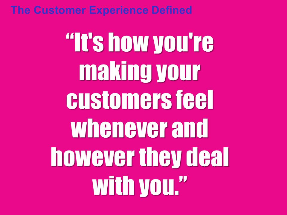 The Customer Experience Defined It s how you re making your customers feel whenever and however they deal with you.