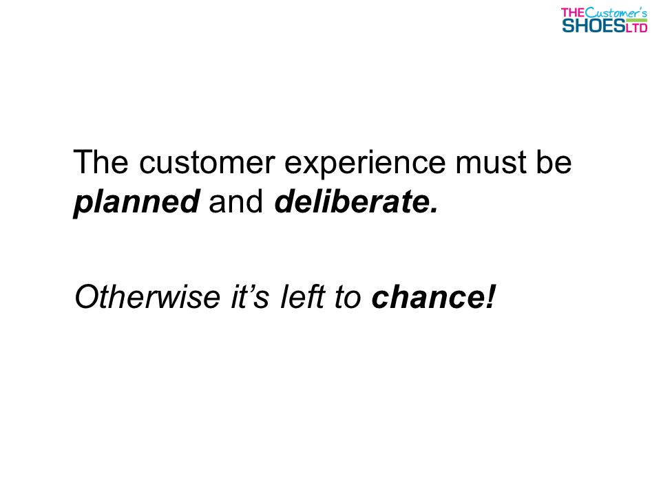 The customer experience must be planned and deliberate. Otherwise it's left to chance!