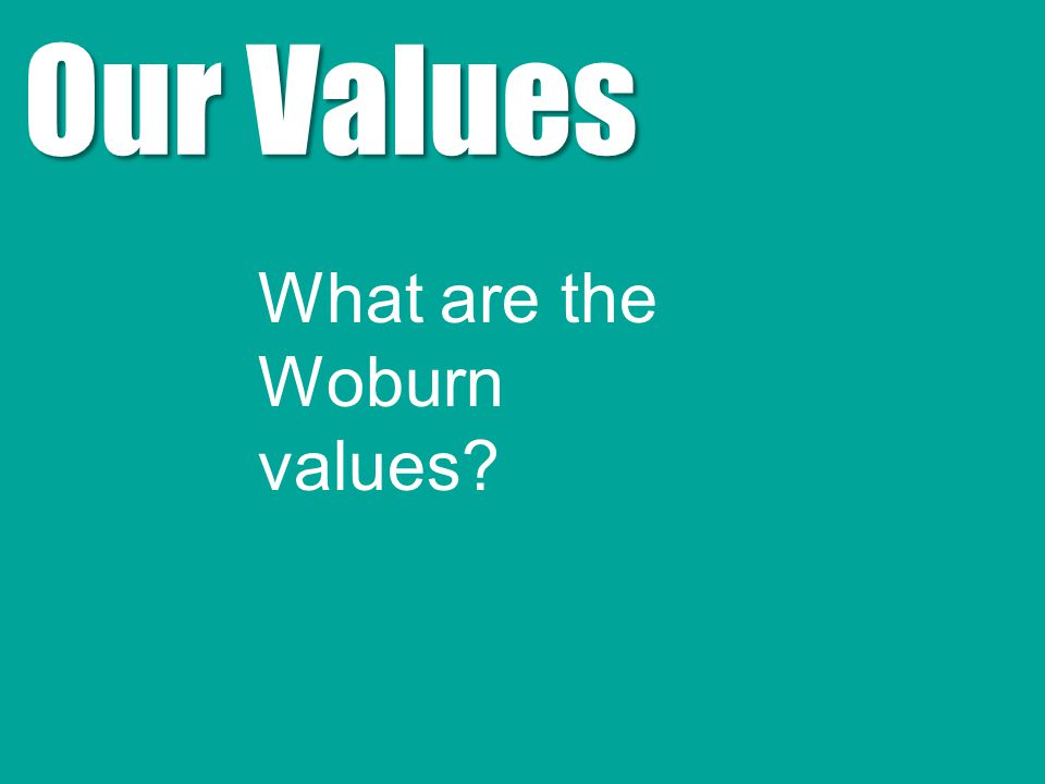 Our Values What are the Woburn values
