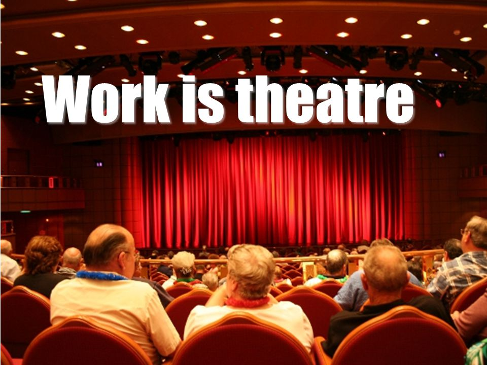 Work is theatre