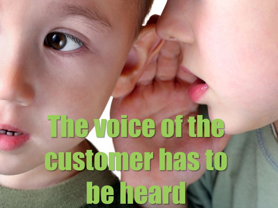 The voice of the customer has to be heard