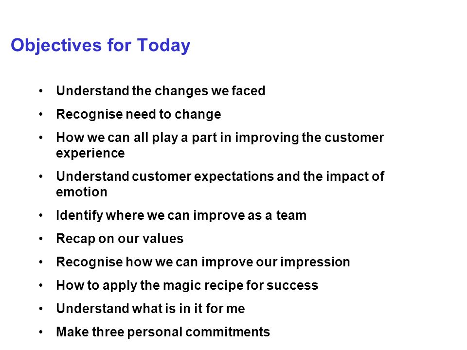 Objectives for Today Understand the changes we faced Recognise need to change How we can all play a part in improving the customer experience Understand customer expectations and the impact of emotion Identify where we can improve as a team Recap on our values Recognise how we can improve our impression How to apply the magic recipe for success Understand what is in it for me Make three personal commitments