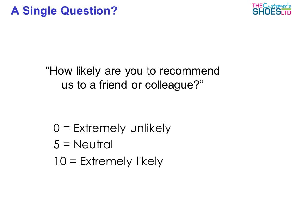 """A Single Question? """"How likely are you to recommend us to a friend or colleague?"""" 0 = Extremely unlikely 5 = Neutral 10 = Extremely likely"""