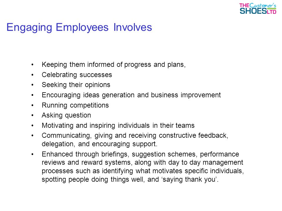 Engaging Employees Involves Keeping them informed of progress and plans, Celebrating successes Seeking their opinions Encouraging ideas generation and business improvement Running competitions Asking question Motivating and inspiring individuals in their teams Communicating, giving and receiving constructive feedback, delegation, and encouraging support.