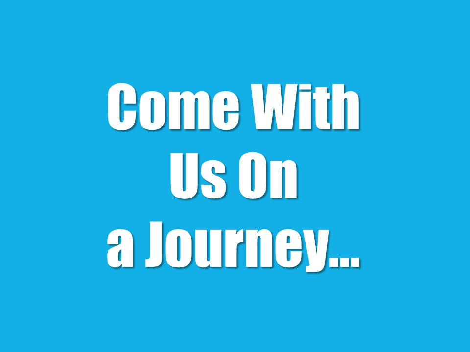 Come With Us On a Journey…