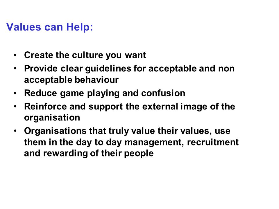 Values can Help: Create the culture you want Provide clear guidelines for acceptable and non acceptable behaviour Reduce game playing and confusion Reinforce and support the external image of the organisation Organisations that truly value their values, use them in the day to day management, recruitment and rewarding of their people