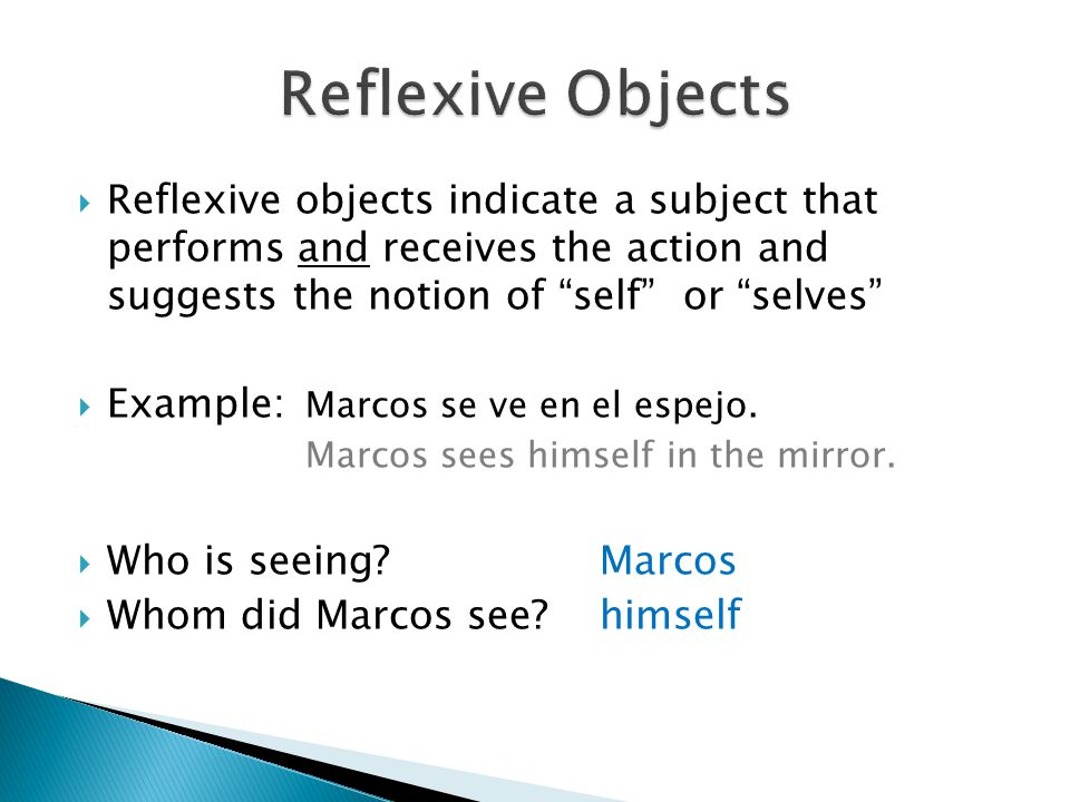 " Reflexive objects indicate a subject that performs and receives the action and suggests the notion of ""self"" or ""selves""  Example: Marcos se ve en"