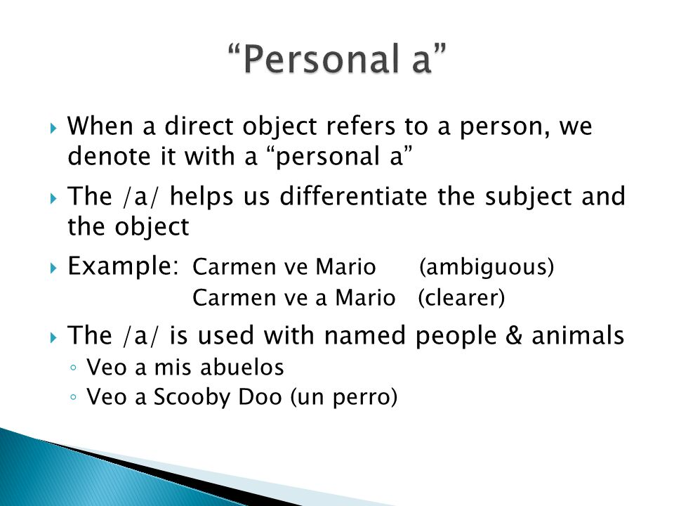 " When a direct object refers to a person, we denote it with a ""personal a""  The /a/ helps us differentiate the subject and the object  Example: Car"