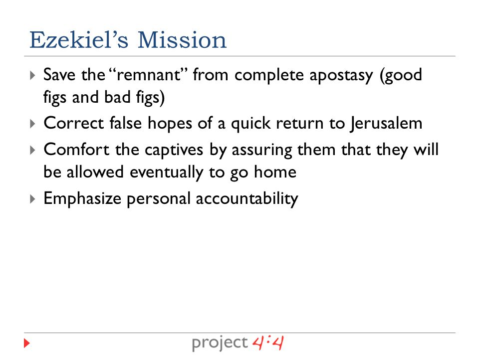  Save the remnant from complete apostasy (good figs and bad figs)  Correct false hopes of a quick return to Jerusalem  Comfort the captives by assuring them that they will be allowed eventually to go home  Emphasize personal accountability Ezekiel's Mission
