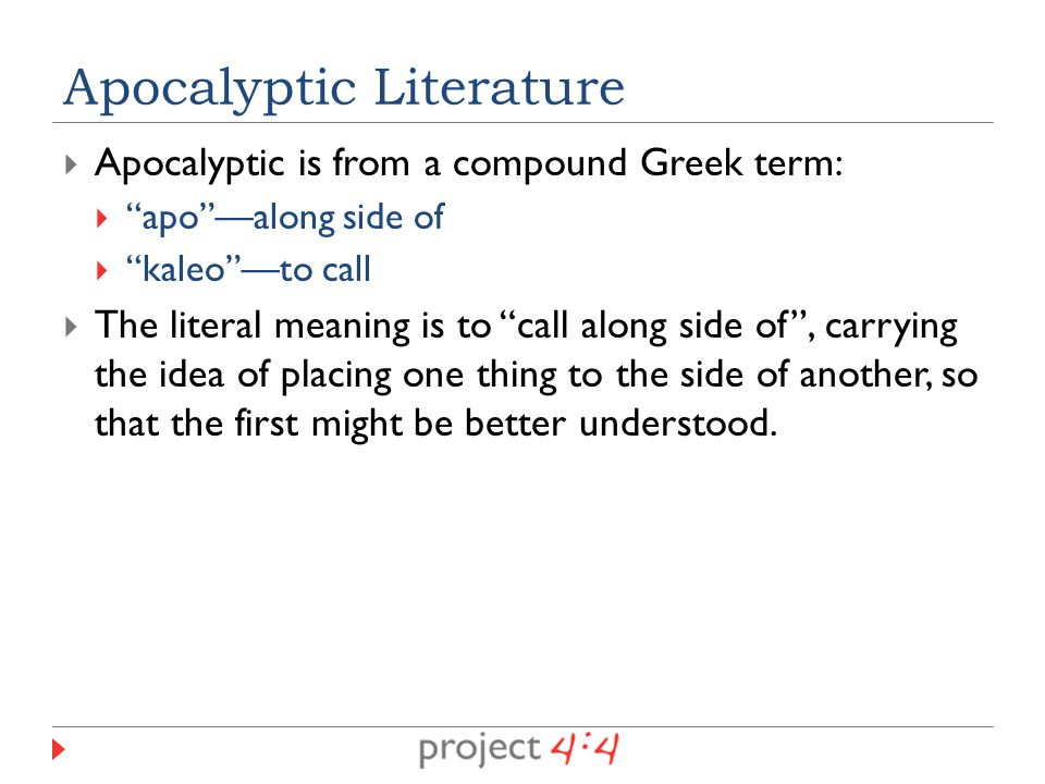  Apocalyptic is from a compound Greek term:  apo —along side of  kaleo —to call  The literal meaning is to call along side of , carrying the idea of placing one thing to the side of another, so that the first might be better understood.