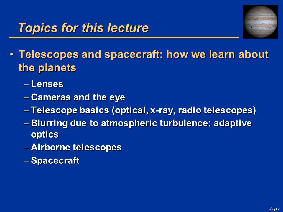 Page 6 Telescopes: Main Points Telescopes gather light and focus itTelescopes gather light and focus it –Larger telescopes gather more light –Telescopes can gather light at radio, infrared, visible, ultraviolet, x-ray, γ-ray wavelengths Telescopes can be on ground, on planes, in spaceTelescopes can be on ground, on planes, in space If Earth's atmosphere weren't turbulent, larger ground- based telescopes would give higher spatial resolutionIf Earth's atmosphere weren't turbulent, larger ground- based telescopes would give higher spatial resolution –Adaptive optics can correct for blurring due to turbulence Every new telescope technology has resulted in major new discoveries and surprises