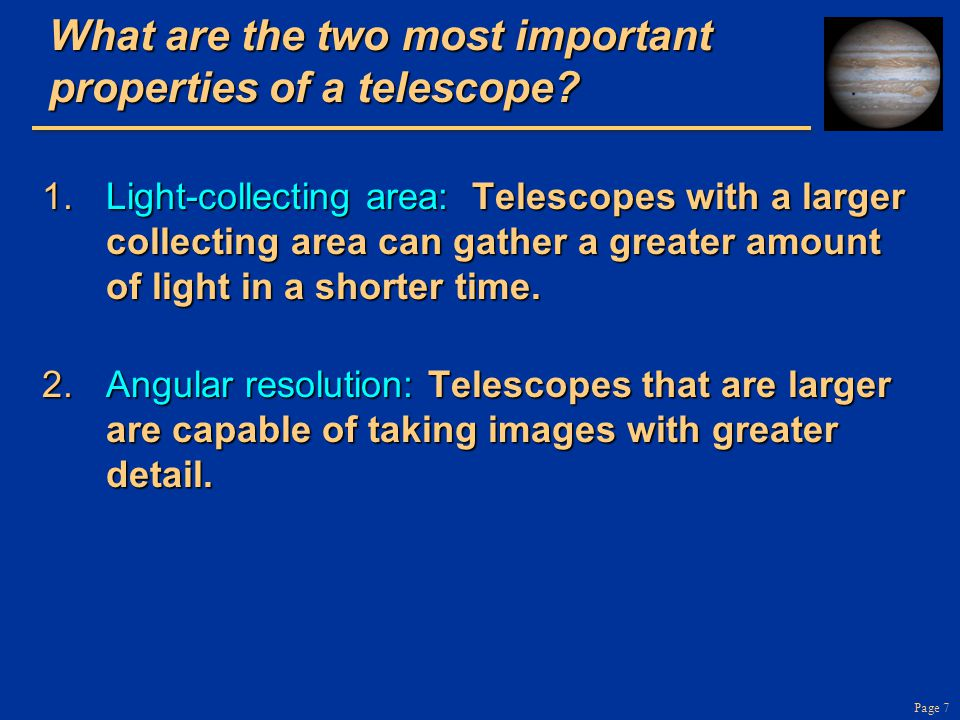 Page 8 Telescopes gather light and focus it Telescope as a giant eye Telescope as a giant eye –You can gather more light with a telescope, hence see fainter objects Refracting telescope