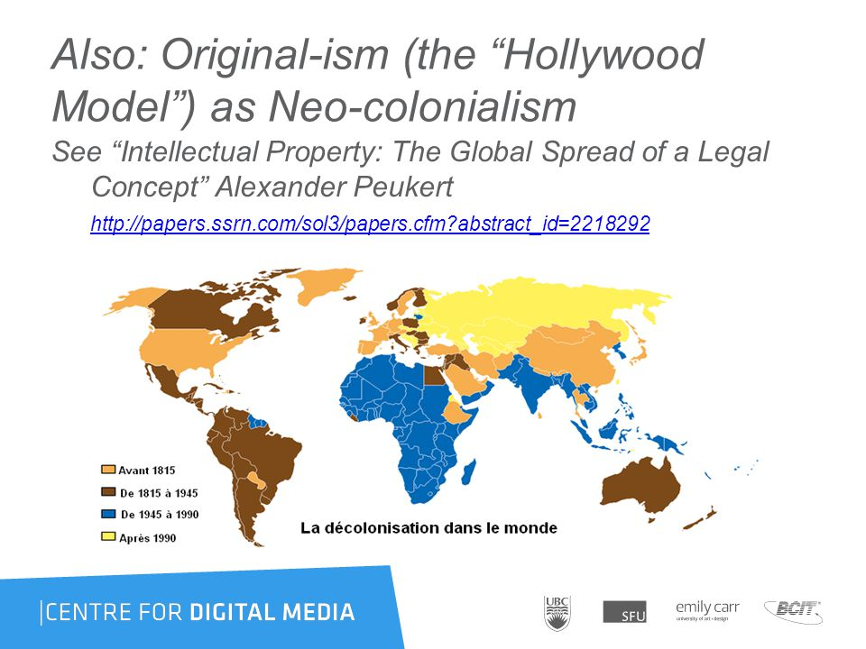 Also: Original-ism (the Hollywood Model ) as Neo-colonialism See Intellectual Property: The Global Spread of a Legal Concept Alexander Peukert http://papers.ssrn.com/sol3/papers.cfm abstract_id=2218292