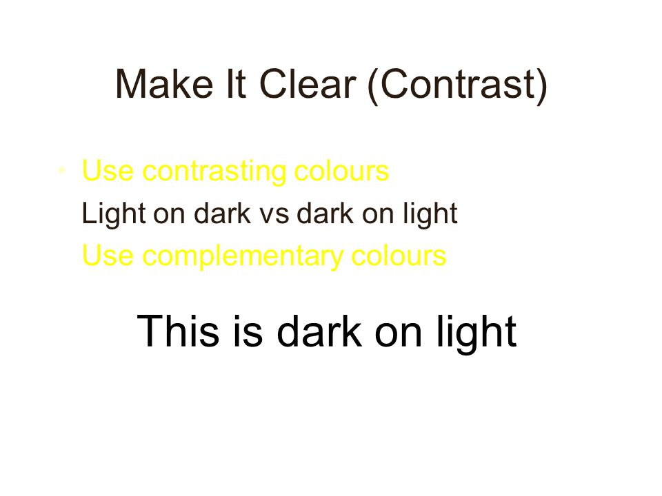 Make It Clear (Contrast) Use contrasting colours Light on dark vs dark on light Use complementary colours This is light on dark