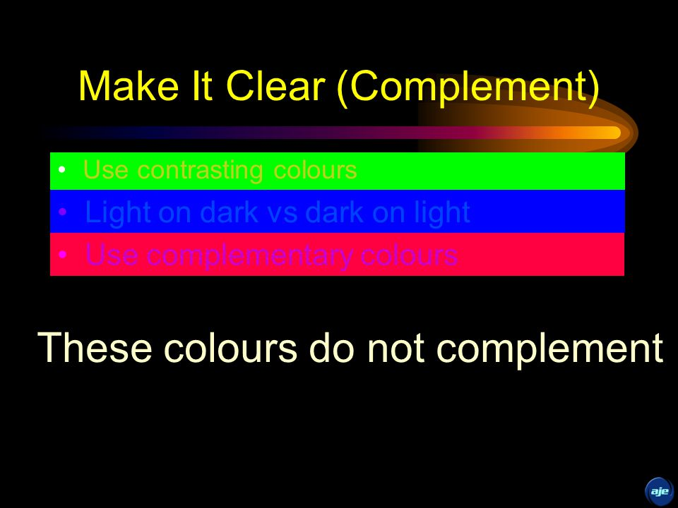 Make It Clear (Contrast) Use contrasting colours Light on dark vs dark on light Use complementary colours This is dark on light