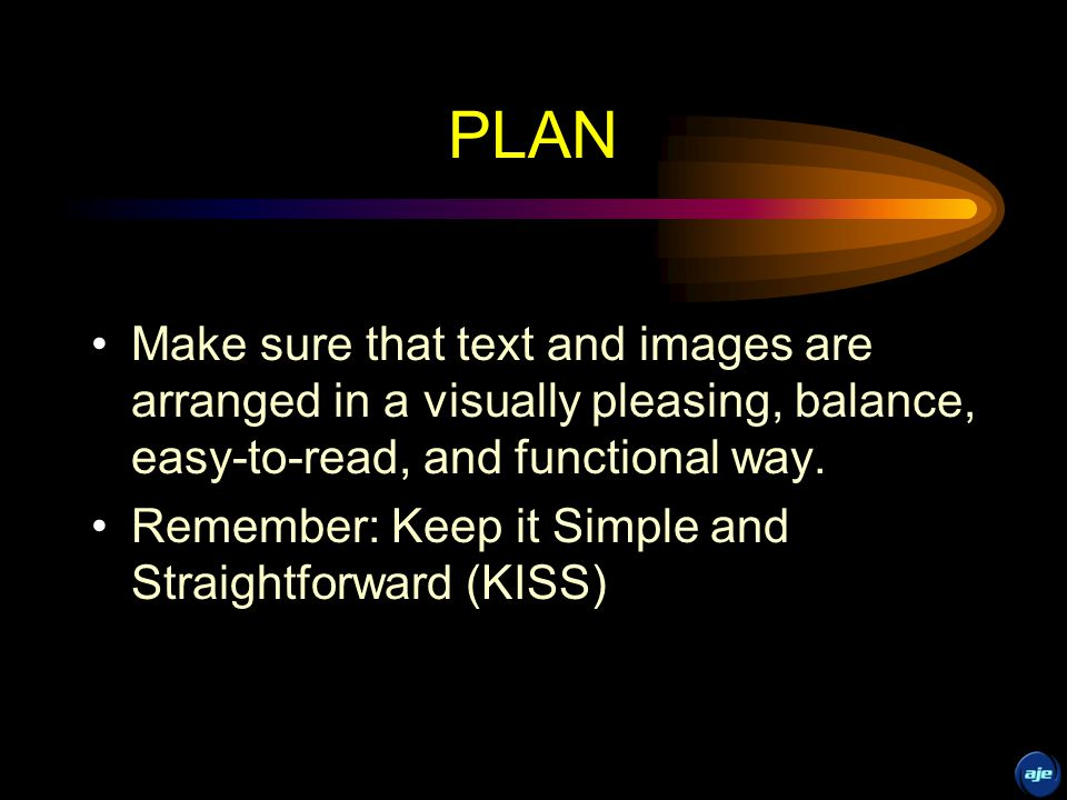 PLAN Make sure that text and images are arranged in a visually pleasing, balance, easy-to-read, and functional way.