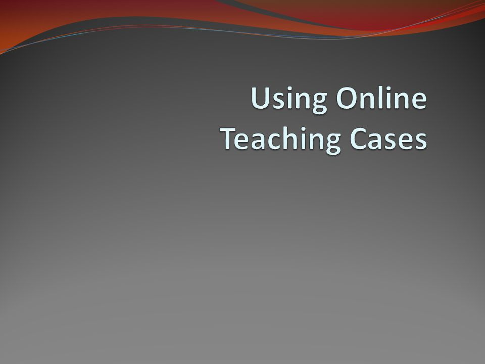 Overview Locating Teaching Case Studies Inheriting Teaching Cases and Integrating Them into a Curriculum Tailoring Teaching Cases for Particular Student Groups Customizing Cases for Teaching and Learning Purposes Online Instructional Strategies The Evaluation of Learning Efficacy Using Online Teaching Cases2