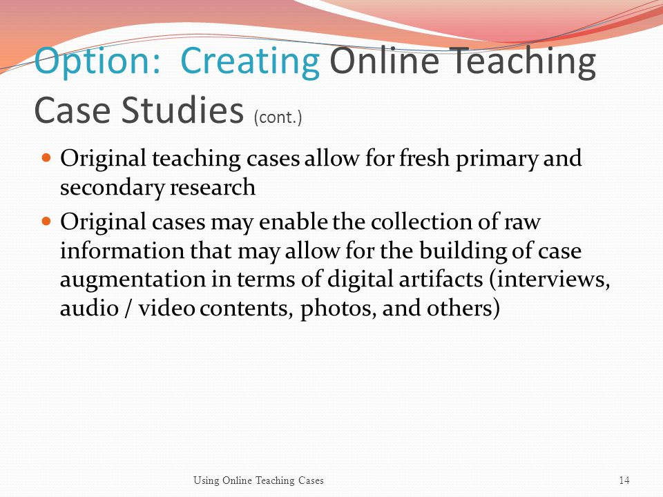 Option: Creating Online Teaching Case Studies (cont.) Original teaching cases allow for fresh primary and secondary research Original cases may enable the collection of raw information that may allow for the building of case augmentation in terms of digital artifacts (interviews, audio / video contents, photos, and others) Using Online Teaching Cases14