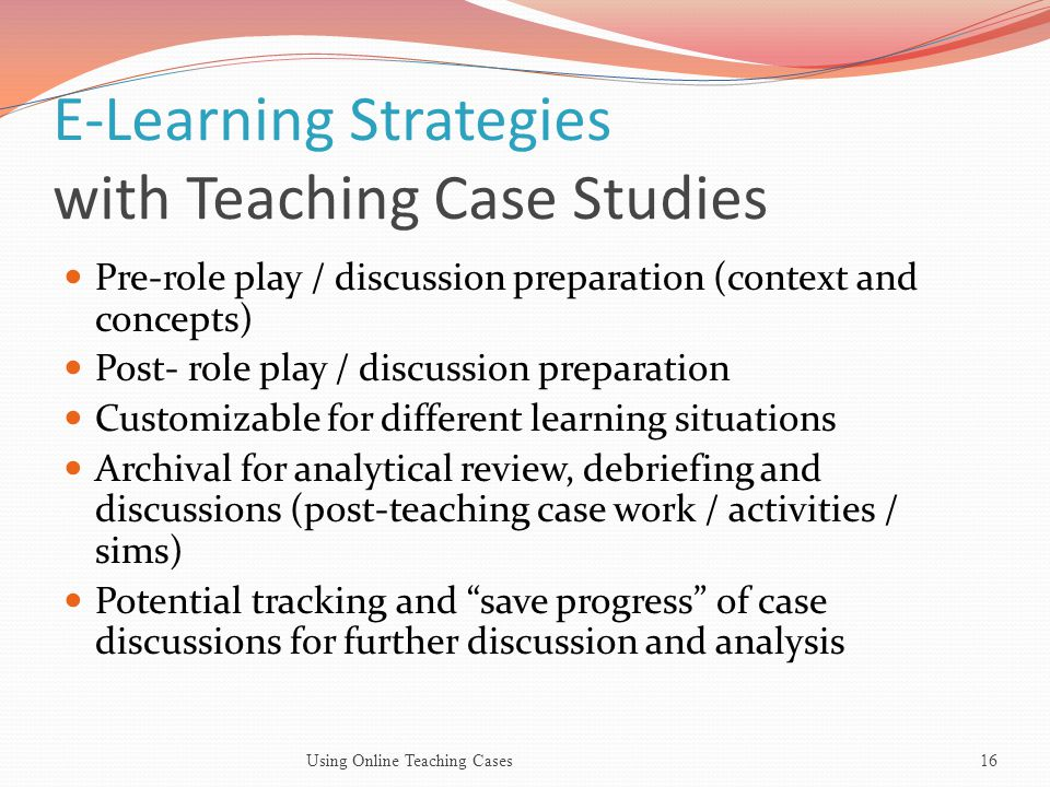 E-Learning Strategies with Teaching Case Studies Pre-role play / discussion preparation (context and concepts) Post- role play / discussion preparation Customizable for different learning situations Archival for analytical review, debriefing and discussions (post-teaching case work / activities / sims) Potential tracking and save progress of case discussions for further discussion and analysis 16Using Online Teaching Cases