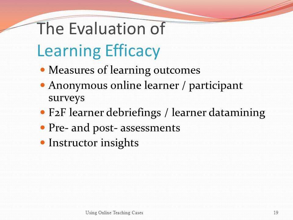 The Evaluation of Learning Efficacy Measures of learning outcomes Anonymous online learner / participant surveys F2F learner debriefings / learner datamining Pre- and post- assessments Instructor insights 19Using Online Teaching Cases