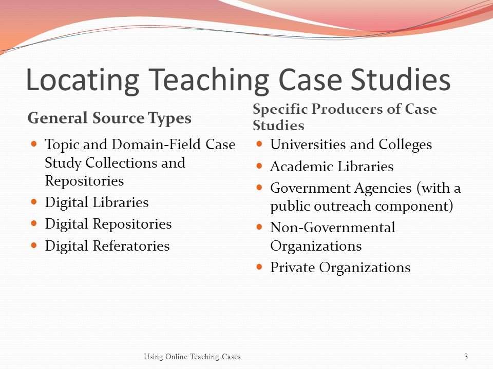 Locating Teaching Case Studies General Source Types Specific Producers of Case Studies Topic and Domain-Field Case Study Collections and Repositories Digital Libraries Digital Repositories Digital Referatories Universities and Colleges Academic Libraries Government Agencies (with a public outreach component) Non-Governmental Organizations Private Organizations Using Online Teaching Cases3