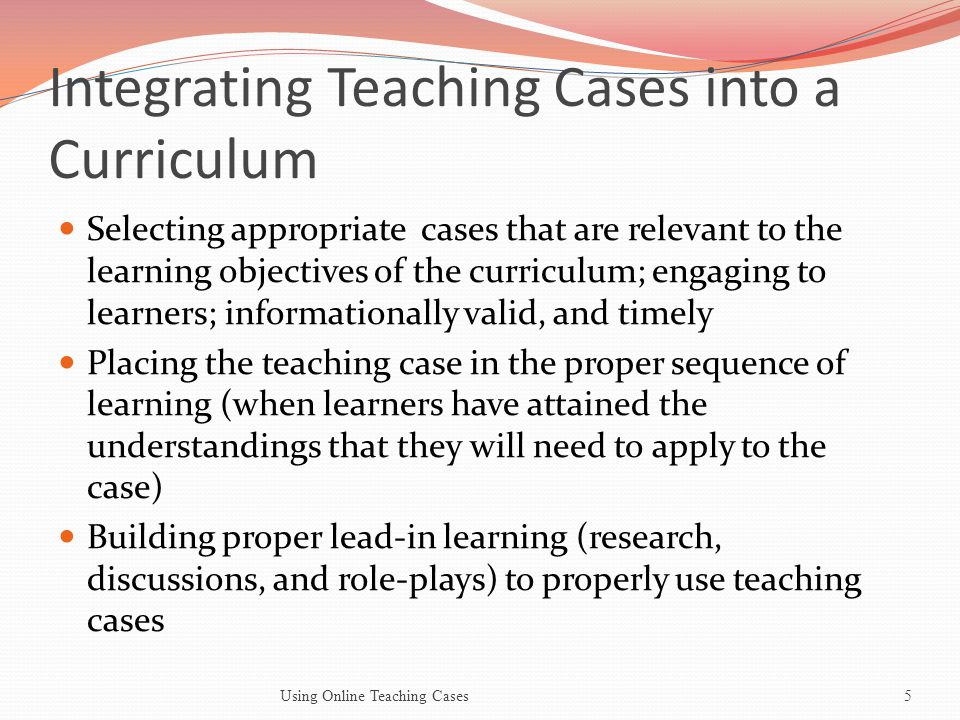 Integrating Teaching Cases into a Curriculum Selecting appropriate cases that are relevant to the learning objectives of the curriculum; engaging to learners; informationally valid, and timely Placing the teaching case in the proper sequence of learning (when learners have attained the understandings that they will need to apply to the case) Building proper lead-in learning (research, discussions, and role-plays) to properly use teaching cases Using Online Teaching Cases5
