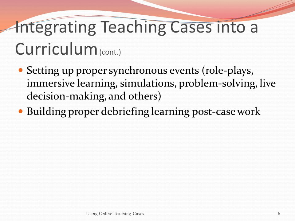 Integrating Teaching Cases into a Curriculum (cont.) Setting up proper synchronous events (role-plays, immersive learning, simulations, problem-solving, live decision-making, and others) Building proper debriefing learning post-case work Using Online Teaching Cases6