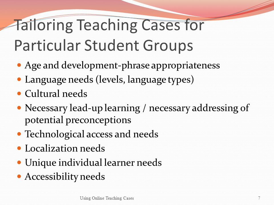 Customizing Cases for Teaching and Learning Purposes Case Emphasis Segmenting the cases for salience (selecting the parts that are most critical to emphasize) Highlighting the cultural context of the case and the differences between the case context and the context in which it is taught Using Online Teaching Cases8