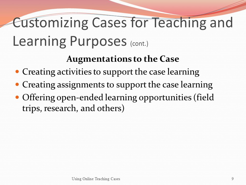 Customizing Cases for Teaching and Learning Purposes (cont.) Augmentations to the Case Creating activities to support the case learning Creating assignments to support the case learning Offering open-ended learning opportunities (field trips, research, and others) Using Online Teaching Cases9