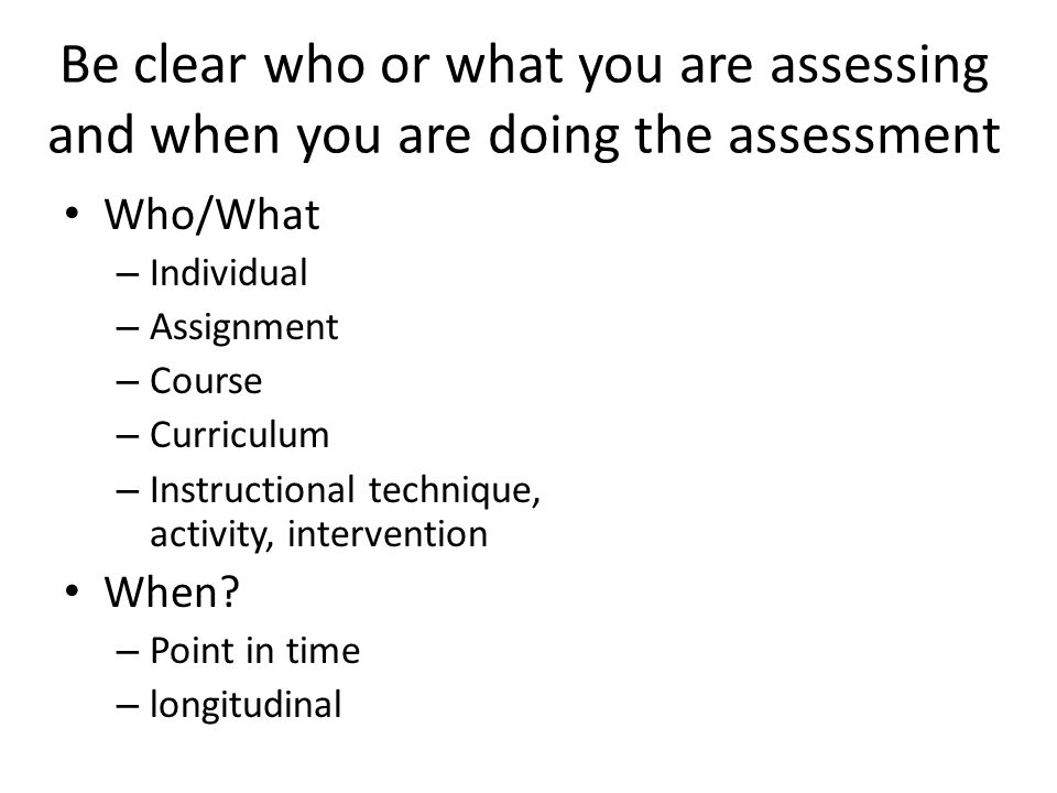 Be clear who or what you are assessing and when you are doing the assessment Who/What – Individual – Assignment – Course – Curriculum – Instructional technique, activity, intervention When.
