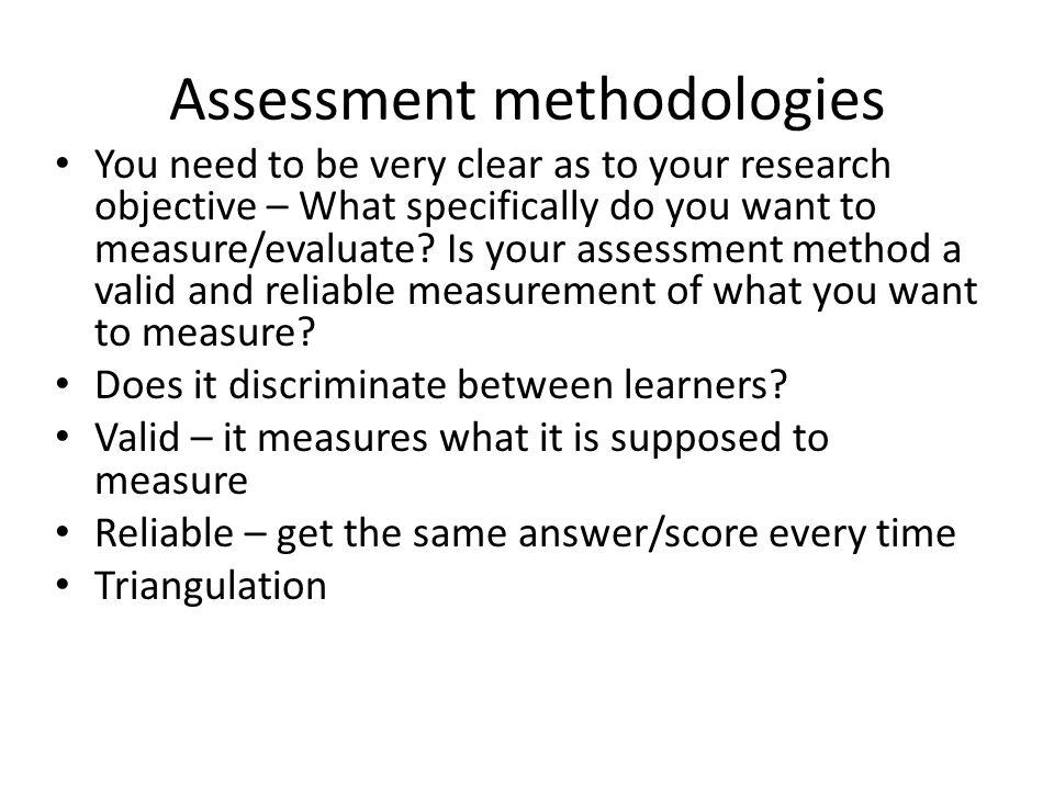 Assessment methodologies You need to be very clear as to your research objective – What specifically do you want to measure/evaluate.